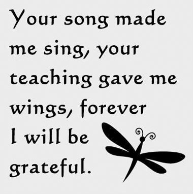 Your song made me sing, your teaching gave me wings, forever I will be grateful.